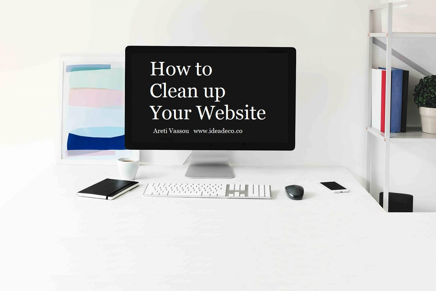 How to Clean Up your Website Areti Vassou Ideadeco